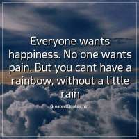 Everyone wants happiness. No one wants pain. But you cant have a rainbow, without a little rain