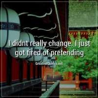 I didnt really change. I just got tired of pretending.