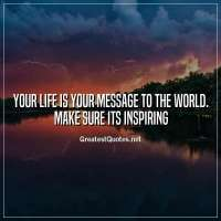 Your life is your message to the world. Make sure its inspiring.