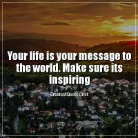 Your life is your message to the world. Make sure its inspiring