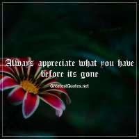 Always appreciate what you have before its gone