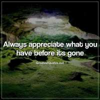Always appreciate what you have before its gone.