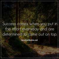 Success comes when you put in the effort everyday and are determined to come out on top