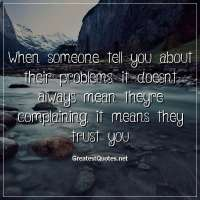 When someone tell you about their problems, it doesnt always mean theyre complaining, it means they trust you