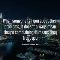 When someone tell you about their problems, it doesnt always mean theyre complaining, it means they trust you.