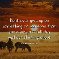 Dont ever give up on something or someone that you cant go a full day without thinking about.
