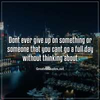 Dont ever give up on something or someone that you cant go a full day without thinking about