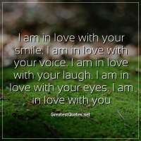I am in love with your smile. I am in love with your voice. I am in love with your laugh. I am in love with your eyes. I am in love with you