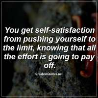 You get self-satisfaction from pushing yourself to the limit, knowing that all the effort is going to pay off