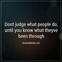 Dont judge what people do, until you know what theyve been through.