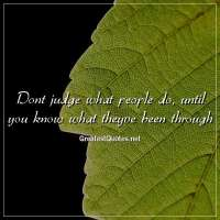 Dont judge what people do, until you know what theyve been through