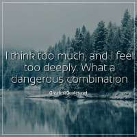I think too much, and I feel too deeply. What a dangerous combination.