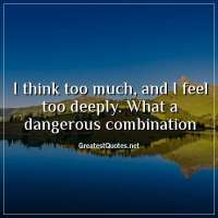 I think too much, and I feel too deeply. What a dangerous combination