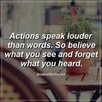Actions speak louder than words. So believe what you see and forget what you heard.