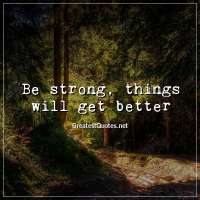 Be strong, things will get better