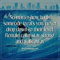 No matter how badly someone treats you, never drop down to their level. Remain calm, stay strong, and walk away.