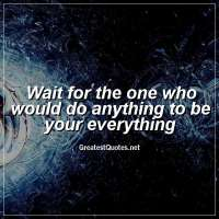 Wait for the one who would do anything to be your everything.
