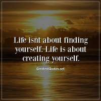 Life isnt about finding yourself. Life is about creating yourself