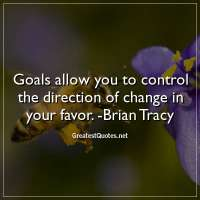 Goals allow you to control the direction of change in your favor. -Brian Tracy