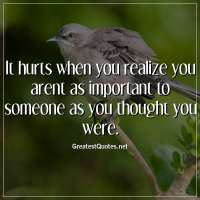 It hurts when you realize you arent as important to someone as you thought you were.