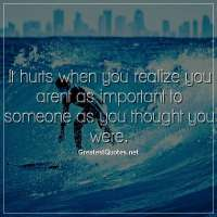 It hurts when you realize you arent as important to someone as you thought you were