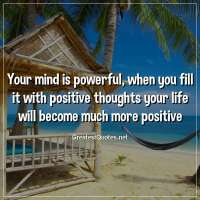 Your mind is powerful, when you fill it with positive thoughts your life will become much more positive