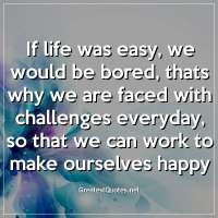 If life was easy, we would be bored, thats why we are faced with challenges everyday, so that we can work to make ourselves happy