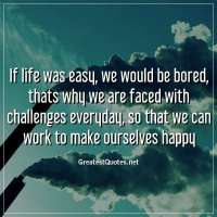 If life was easy, we would be bored, thats why we are faced with challenges everyday, so that we can work to make ourselves happy.