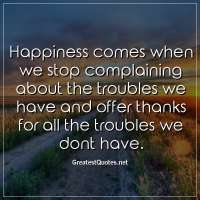 Happiness comes when we stop complaining about the troubles we have and offer thanks for all the troubles we dont have