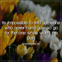 Its impossible to find someone who never hurts you, so go for the one whos worth the pain.