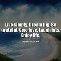 Live simply. Dream big. Be grateful. Give love. Laugh lots. Enjoy life