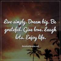 Live simply. Dream big. Be grateful. Give love. Laugh lots. Enjoy life.
