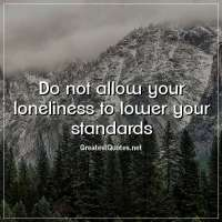 Do not allow your loneliness to lower your standards.