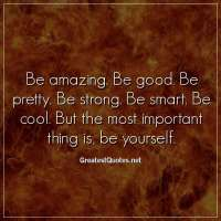 Be amazing. Be good. Be pretty. Be strong. Be smart. Be cool. But the most important thing is, be yourself.