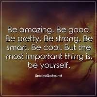 Be amazing. Be good. Be pretty. Be strong. Be smart. Be cool. But the most important thing is, be yourself