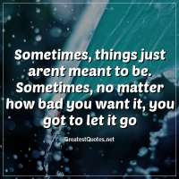 Sometimes, things just arent meant to be. Sometimes, no matter how bad you want it, you got to let it go.