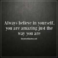 Always believe in yourself, you are amazing just the way you are.