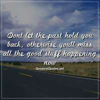 Dont let the past hold you back, otherwise youll miss all the good stuff happening now