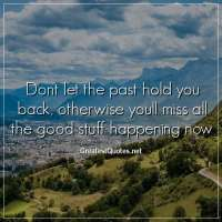 Dont let the past hold you back, otherwise youll miss all the good stuff happening now.