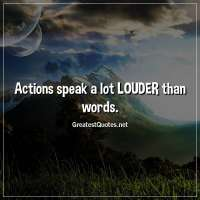 Actions speak a lot LOUDER than words.