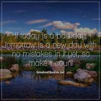 If today is a bad day, tomorrow is a new day with no mistakes in it yet, so make it count.