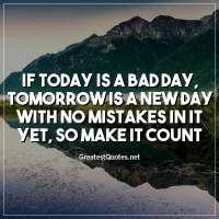 If today is a bad day, tomorrow is a new day with no mistakes in it yet, so make it count