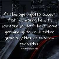 At this age u gotta accept that if u wanna be with someone you both have some growing up to do. U either grow together or outgrow eachother