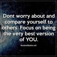 Dont worry about and compare yourself to others. Focus on being the very best version of YOU