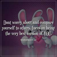 Dont worry about and compare yourself to others. Focus on being the very best version of YOU.