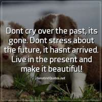 Dont cry over the past, its gone. Dont stress about the future, it hasnt arrived. Live in the present and make it beautiful!