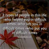 3 types of people in this life: -who helped you in difficult times -who left you in difficult times -who put you in difficult times