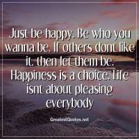 Just be happy. Be who you wanna be. If others dont like it, then let them be. Happiness is a choice. Life isnt about pleasing everybody