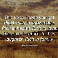 This year, I hope you get RICH. Rich in knowledge. Rich in health. Rich in love. Rich in adventure. Rich in laughter. Rich in family
