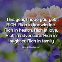 This year, I hope you get RICH. Rich in knowledge. Rich in health. Rich in love. Rich in adventure. Rich in laughter. Rich in family.